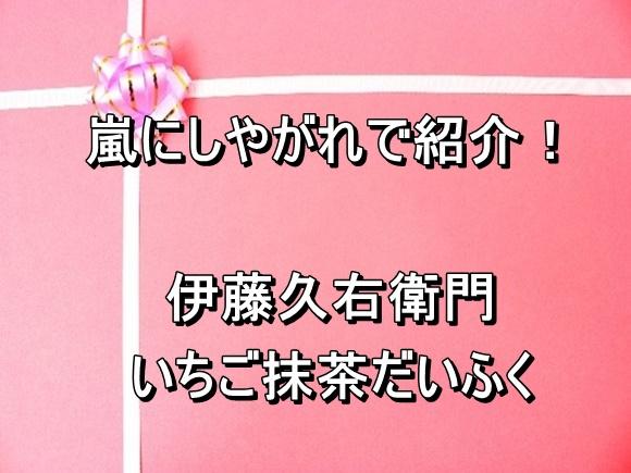 嵐にしやがれで紹介したいちご大福は伊藤久右衛門 いちご抹茶だいふく!もうすぐ売り切れ